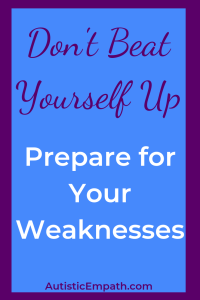 Don't beat yourself up, just prepare for your weaknesses!