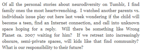 Of all the personal stories about neurodiversity on Tumblr, I find family ones the most heartwrenching.  I watched another parents vs. individuals issue play out here last week wondering if the child will become a teen, find an Internet connection, and call into unknown space hoping for a reply.  Will there be something like Wrong Planet ca. 2007 waiting for him?  If we retreat into increasingly obscure, semi-private spaces, will kids like that find community?  What is our responsibility to their future?