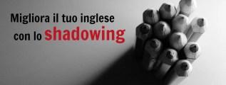 Migliora il tuo inglese con la tecnica dello shadowing
