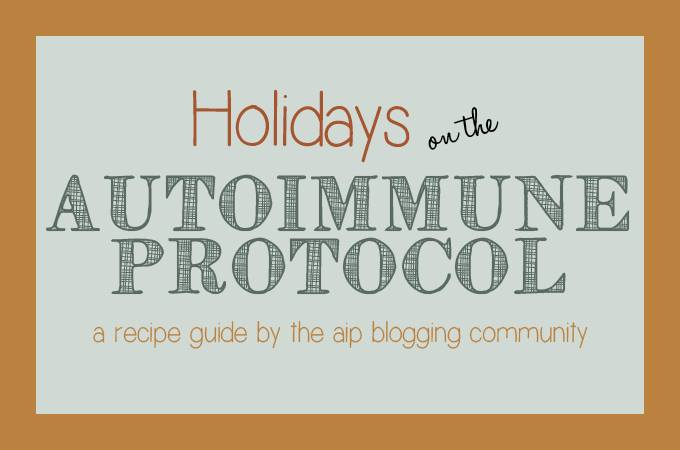 Holidays on the Autoimmune Protocol. A recipe guide by the AIP blogging community.