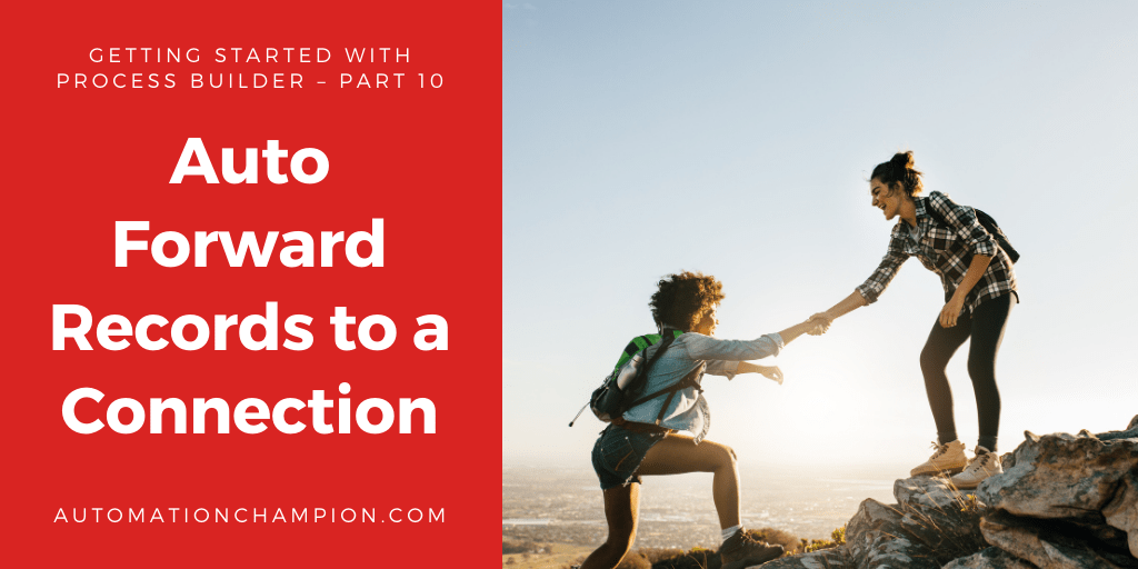 Getting Started with Process Builder – Part 10 (Auto forward Records to a Connection)