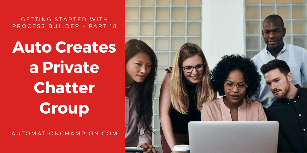 Getting Started with Process Builder – Part 18 (Auto Creates a Private Chatter Group )