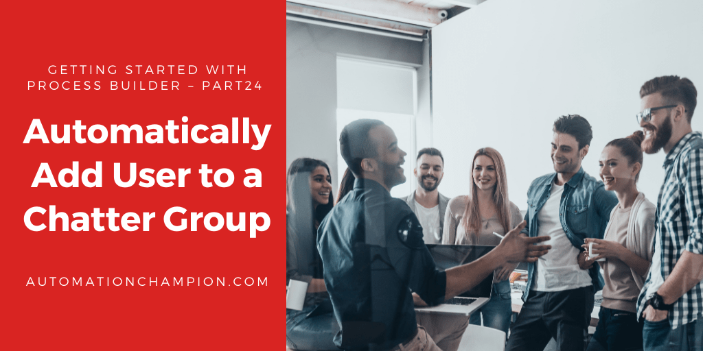 Getting Started with Process Builder – Part 24 (Automatically Add User to a Chatter Group)