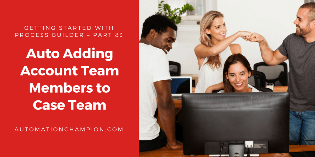 Getting Started with Process Builder – Part 83 (Auto Adding Account Team Members to Case Team)