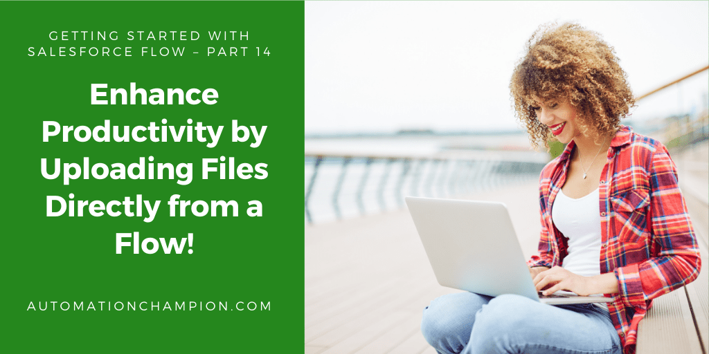 Getting Started with Salesforce Flow – Part 14 (Enhance Productivity by Uploading Files Directly from a Flow!)