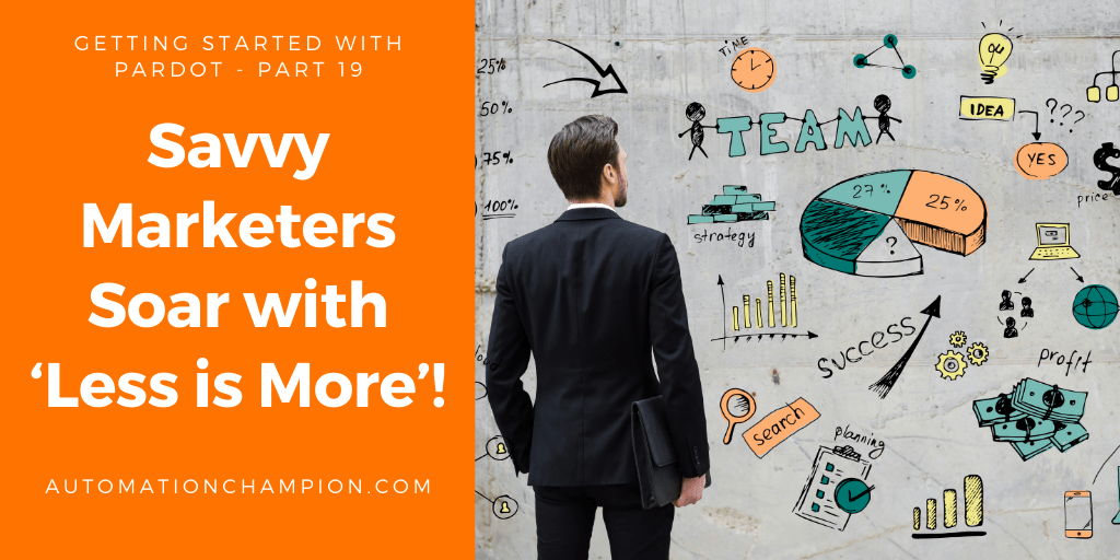 Getting Started with Pardot – Part 19 (Savvy Marketers Soar with 'Less is More'!)