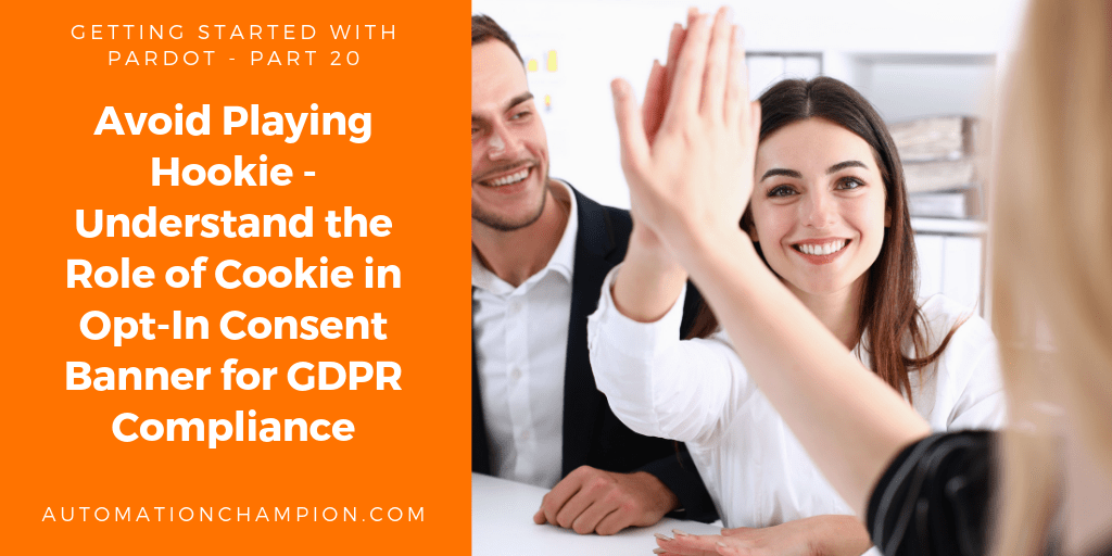 Getting Started with Pardot – Part 20 (Avoid Playing Hookie – Understand the Role of Cookie in Opt-In Consent Banner for GDPR Compliance)
