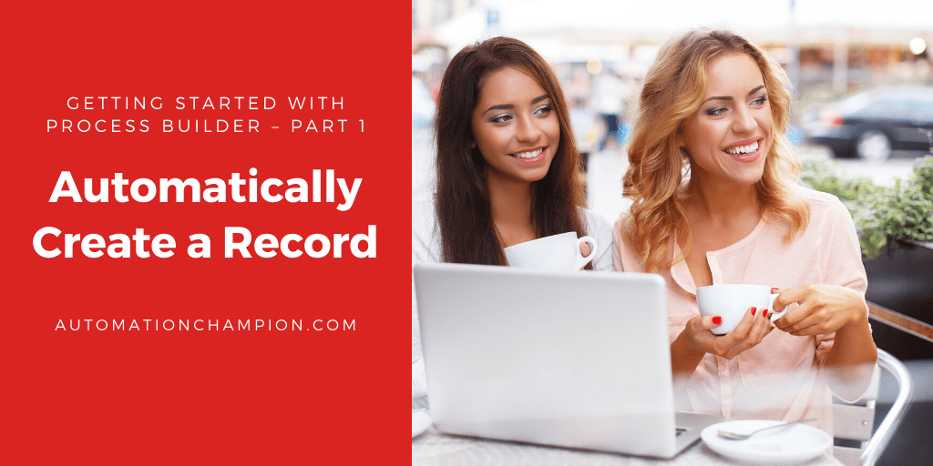 Getting Started with Process Builder – Part 1 (Automatically Create a record)