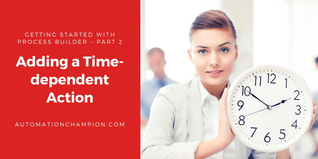 Getting Started with Process Builder – Part 2 (Adding a Time-dependent Action)