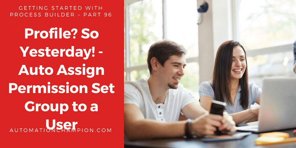 Getting Started with Process Builder – Part 96 (Profile? So Yesterday! – Auto Assign Permission Set Group to a User)