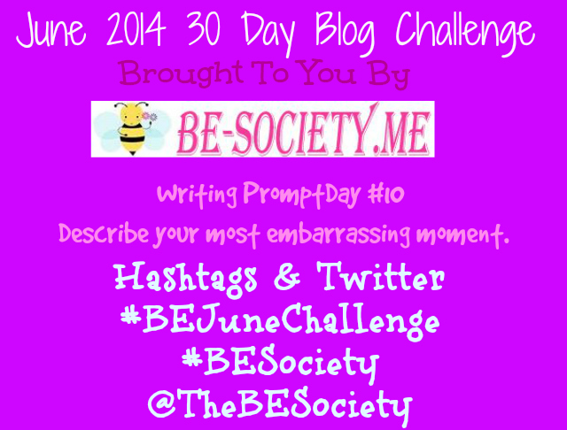 @TheBESociety 30 Day Blog Challenge Day 10- Embarrassing Moments #BEJuneChallenge #TheBEsociety