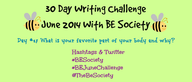 30 Day Writing Challenge with @TheBeSociety Day 27- Favorite Body Part #besociety #Bejunechallenge