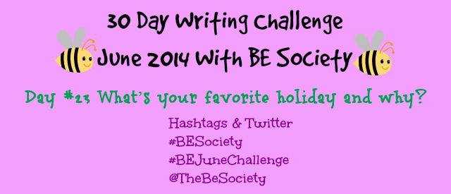 Writing Challenge with @TheBeSociety Day 23- Favorite Holiday #TheBeSociety #JuneBEChallenge