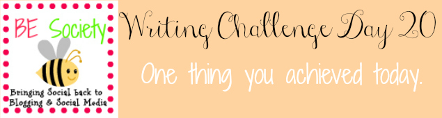 20/31 Writing Challenge July 2014 -Todays Achievements #besociety #bejulychallenge