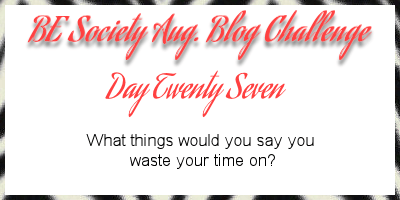 27/31@thebesociety august blog challenge -Wasting Time #besociety #beaugchallenge