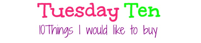 Tuesday Ten: 10 Things I would like to buy/spend money on :)