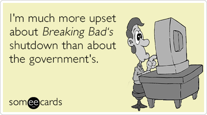 bdeb24ad54bbf4f1_breaking-bad-finale-government-shutdown-somewhat-topical-ecards-someecards