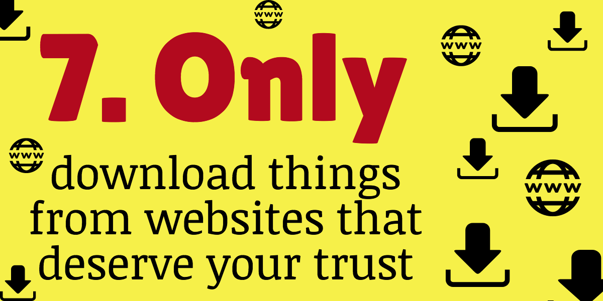 Only download things form websites that deserve your trust to avoid hackers malware adware keyloggers spyware and computer viruses