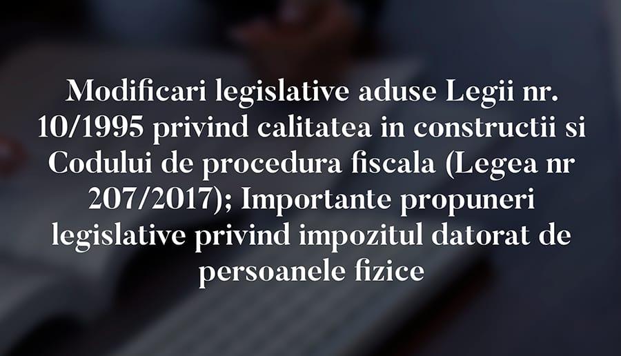 Modificari legislative aduse Legii nr. 10/1995 privind calitatea in constructii si Codului de procedura fiscala (Legea nr 207/2017); Importante propuneri legislative privind impozitul datorat de persoanele fizice