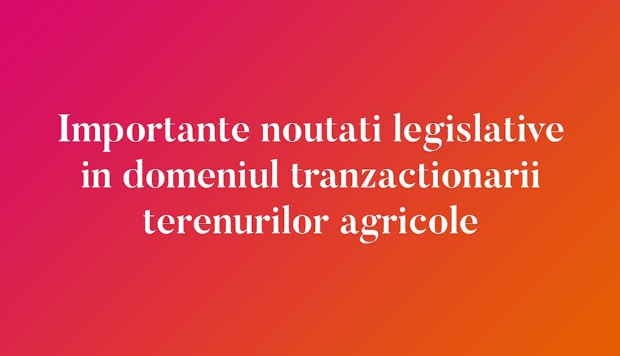 Importante noutati legislative in domeniul tranzactionarii terenurilor agricole