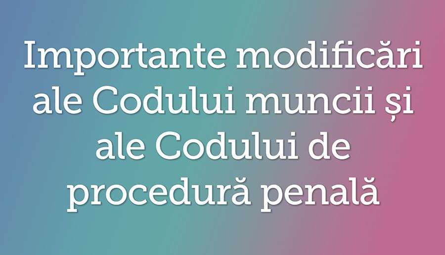 Importante modificari ale Codului muncii si ale Codului de procedura penala