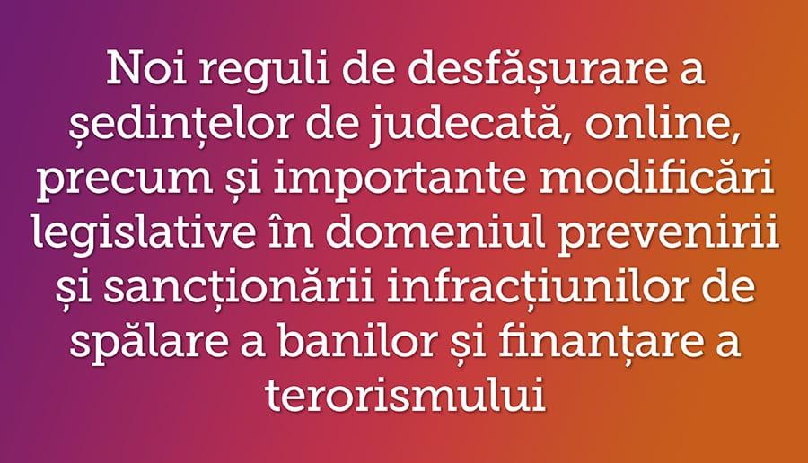 Noi reguli de desfasurare a sedintelor de judecata, online, precum si importante modificari legislative in domeniul prevenirii si sanctionarii infractiunilor de spalare a banilor si finantare a terorismului