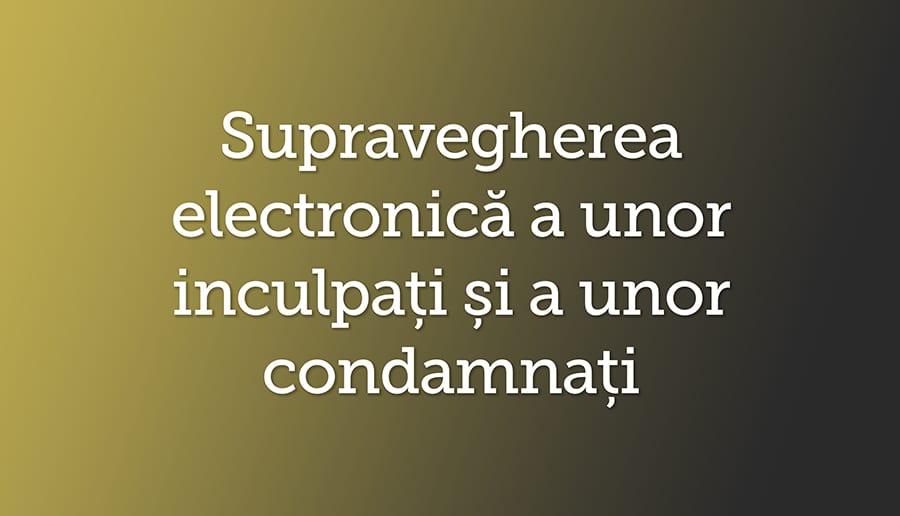 Supravegherea electronica a unor inculpati si a unor condamnati