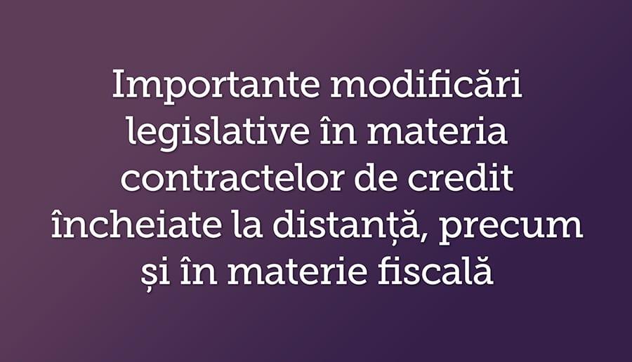 Importante modificari legislative in materia contractelor de credit incheiate la distanta, precum si in materie fiscala