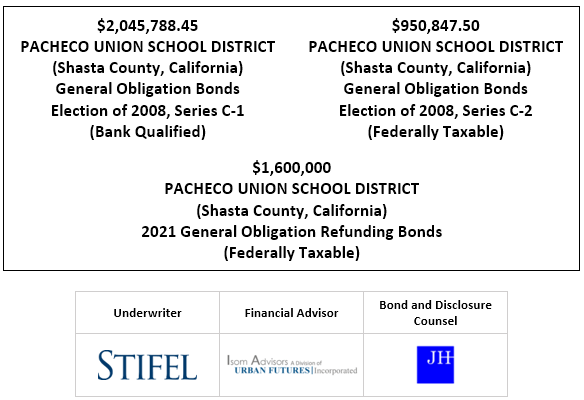 $2,045,788.45 PACHECO UNION SCHOOL DISTRICT (Shasta County, California) General Obligation Bonds Election of 2008, Series C-1 (Bank Qualified) $950,847.50 PACHECO UNION SCHOOL DISTRICT (Shasta County, California) General Obligation Bonds Election of 2008, Series C-2 (Federally Taxable) $1,600,000 PACHECO UNION SCHOOL DISTRICT (Shasta County, California) 2021 General Obligation Refunding Bonds (Federally Taxable) FOS POSTED 1-14-21