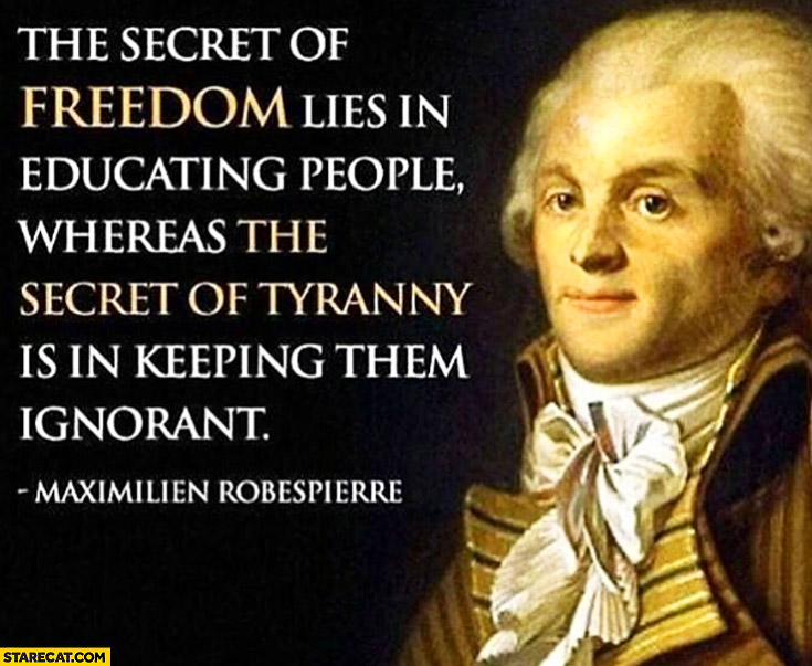 The secret of freedom lies in educating people, whereas the secret of tyranny is in keeping them ignorant. Maximilien Robespierre