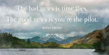 The bad news is time flies. The good news is you're the pilot. -Michael Althsuler - Quotes by A. V. Laudon