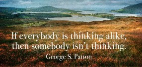 If everybody is thinking alike, then somebody isn't thinking. -George S. Patton - Quotes by A. V. Laudon
