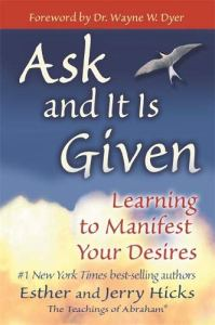 Ask and It Is Given, by Esther and Jerry Hicks, which presents the teachings of the nonphysical entity Abraham, will help you learn how to manifest your desires so that you're living the joyous and fulfilling life you deserve.