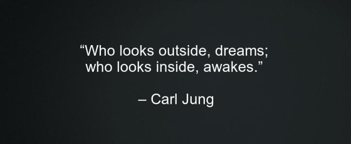 """Who looks outside, dreams; who looks inside, awakes."" -Carl Jung"
