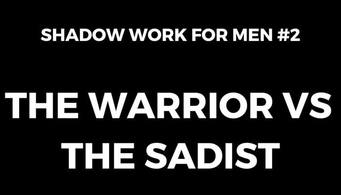 Shadow Work for Men #2: The Warrior vs The Sadist