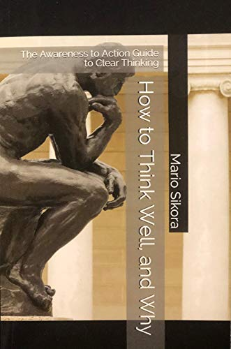 How to Think Well, and Why: The Awareness to Action Guide to Clear Thinking