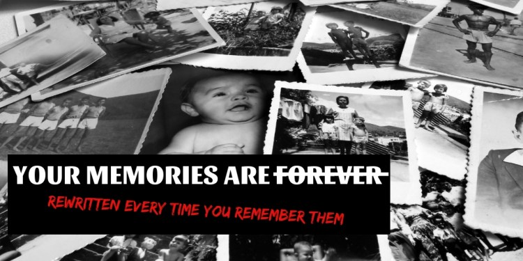 Your memories are rewritten every time you remember them