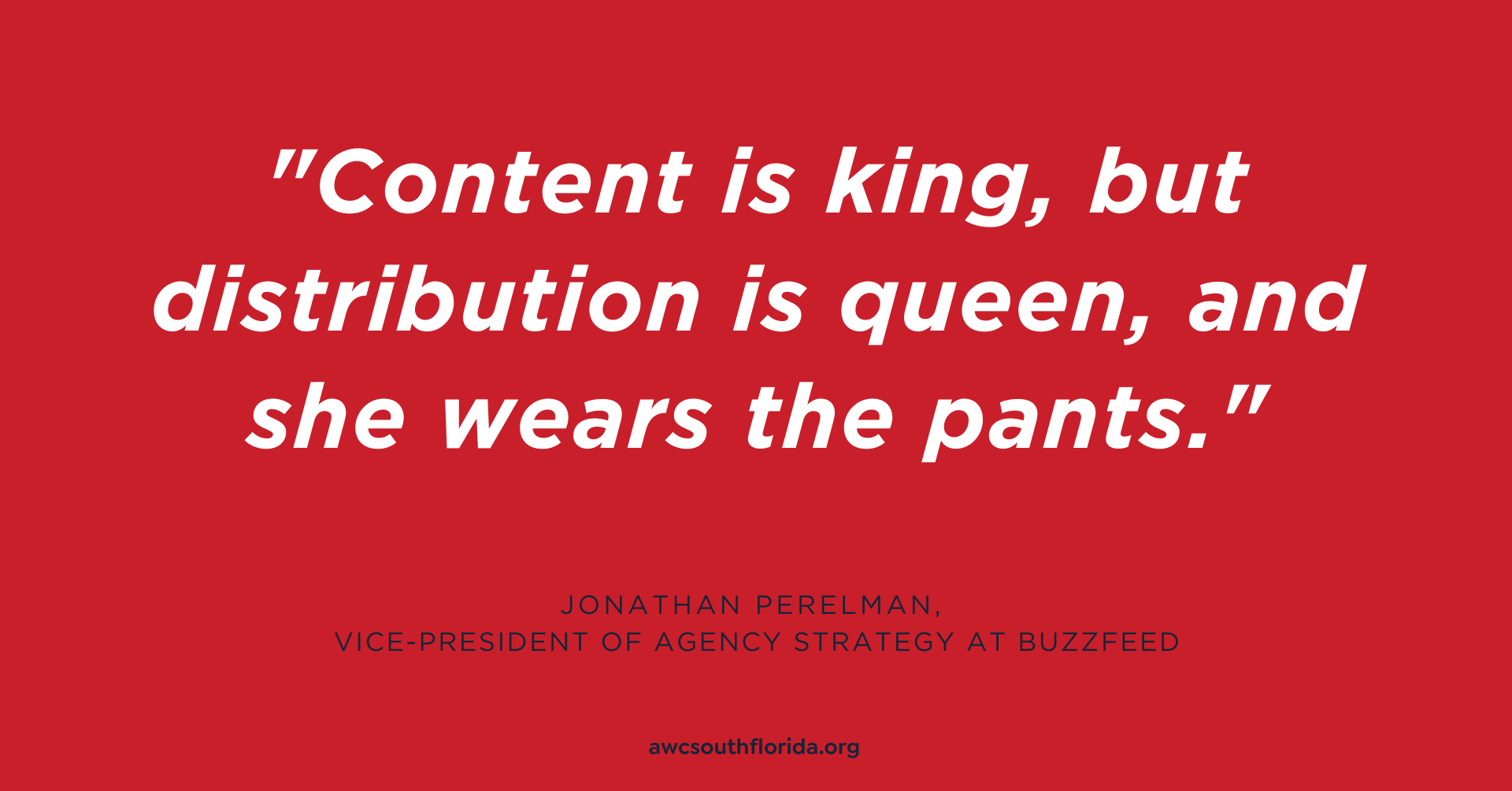 "Quote: ""Content is king, but distribution is queen, and she wears the pants."" -- via Jonathan Perelman, vice-president of agency strategy at Buzzfeed"