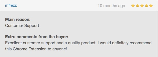 Excellent customer support and a quality product. I highly recommend this Chrome extension to anyone!