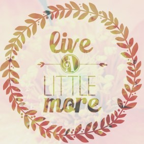 live a little more