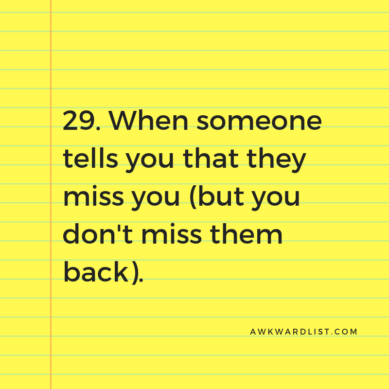 29. When someone tells you that they miss you (and you don't miss them back)