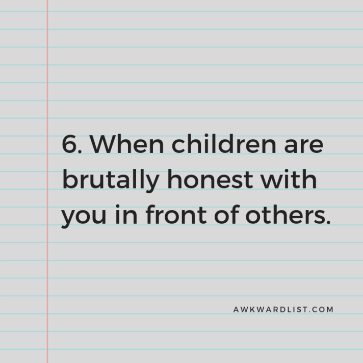 6. When children are brutally honest with you in front of others