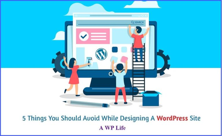 5 Things You Should Avoid While Designing A WordPress Site - A WP Life