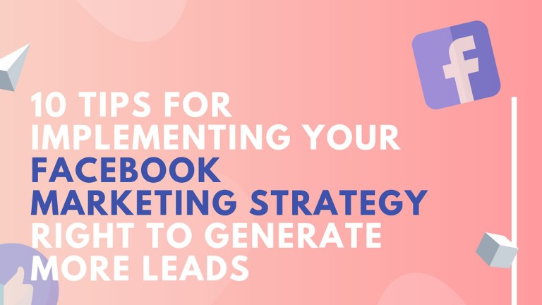 10 Tips For Implementing Your Facebook Marketing Strategy Right To Generate More Leads