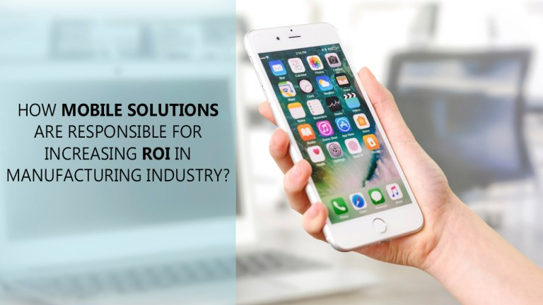 How Mobile Solutions Are Responsible For Increasing ROI In Manufacturing Industry