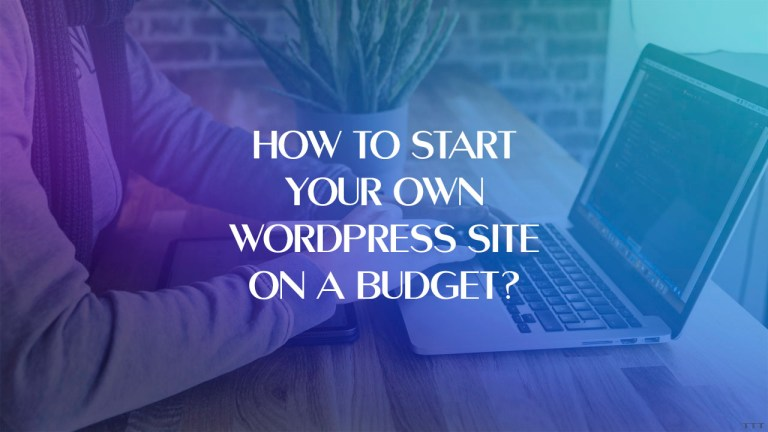 How To Start Your Own WordPress Site On A Budget