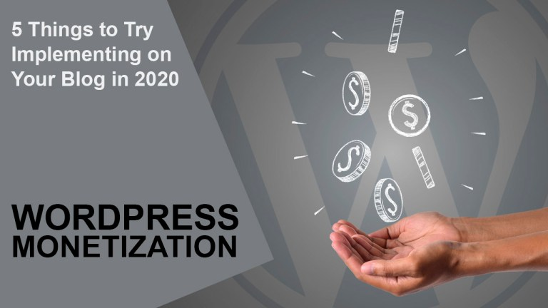 WordPress Blog Monetization: 5 Things to Try Implementing on Your Blog in 2020