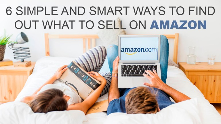 6 Simple And Smart Ways To Find Out What To Sell On Amazon