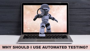 Why Should I Use Automated Testing