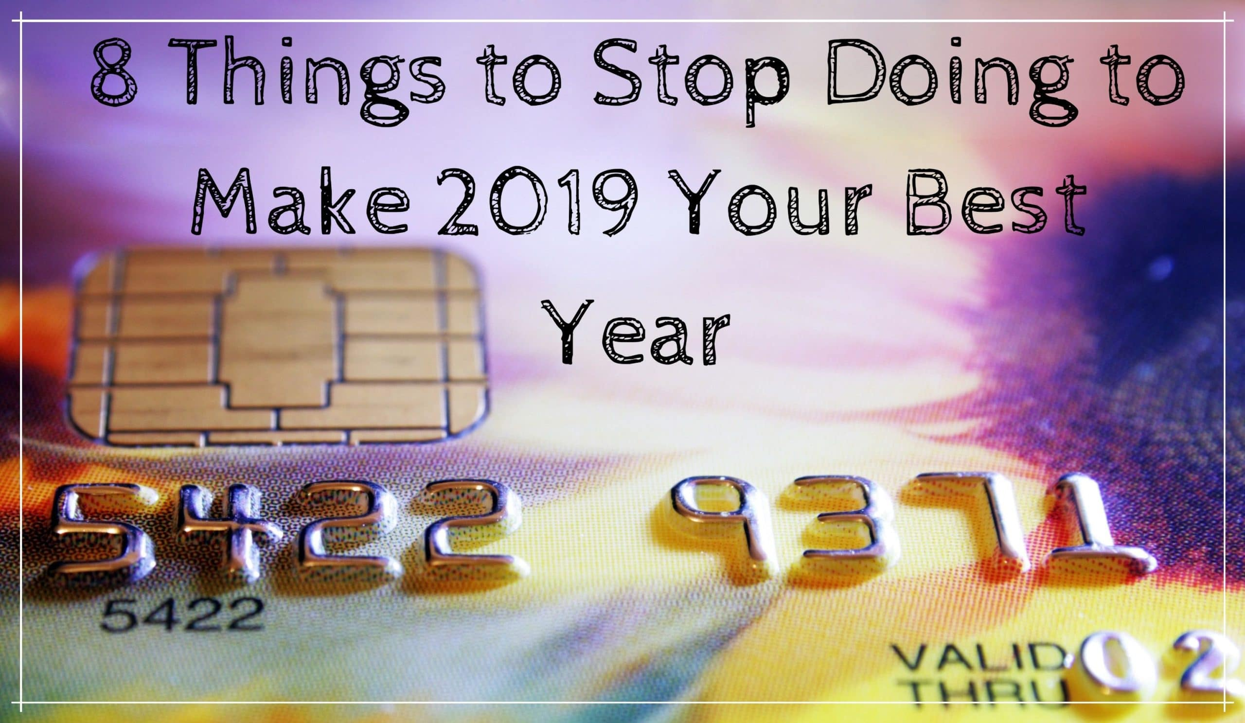8 Things To Stop Doing To Make 2019 Your Best Year